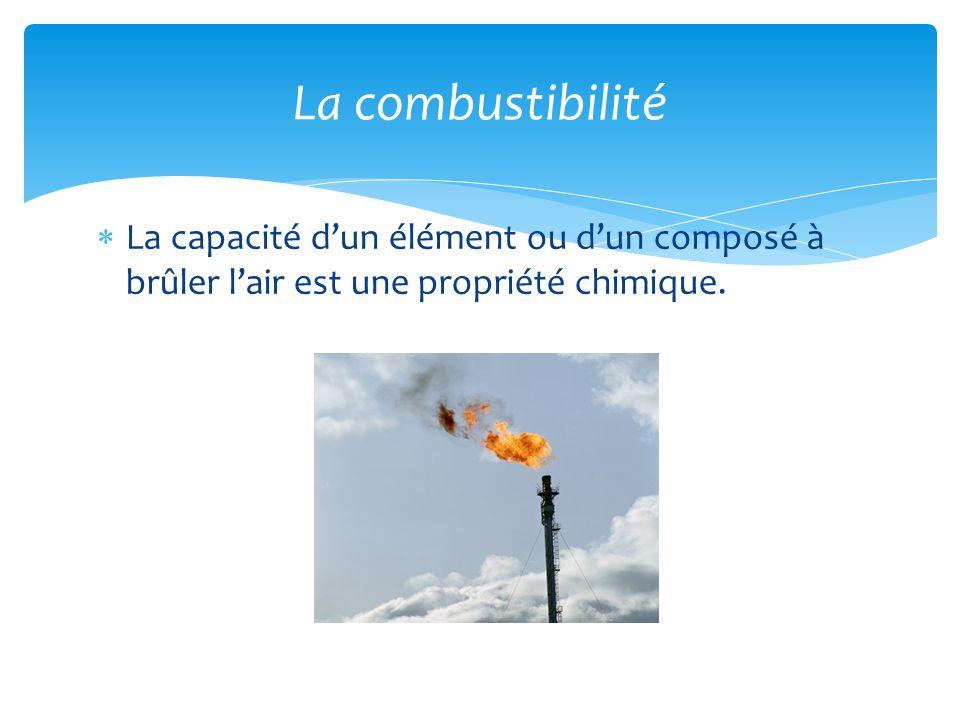  La capacité d'un élément ou d'un composé à brûler l'air est une propriété chimique. La combustibilité