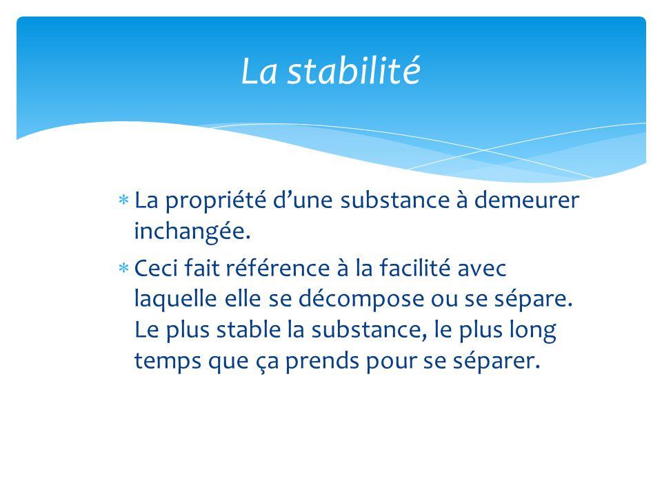  La propriété d'une substance à demeurer inchangée.  Ceci fait référence à la facilité avec laquelle elle se décompose ou se sépare. Le plus stable