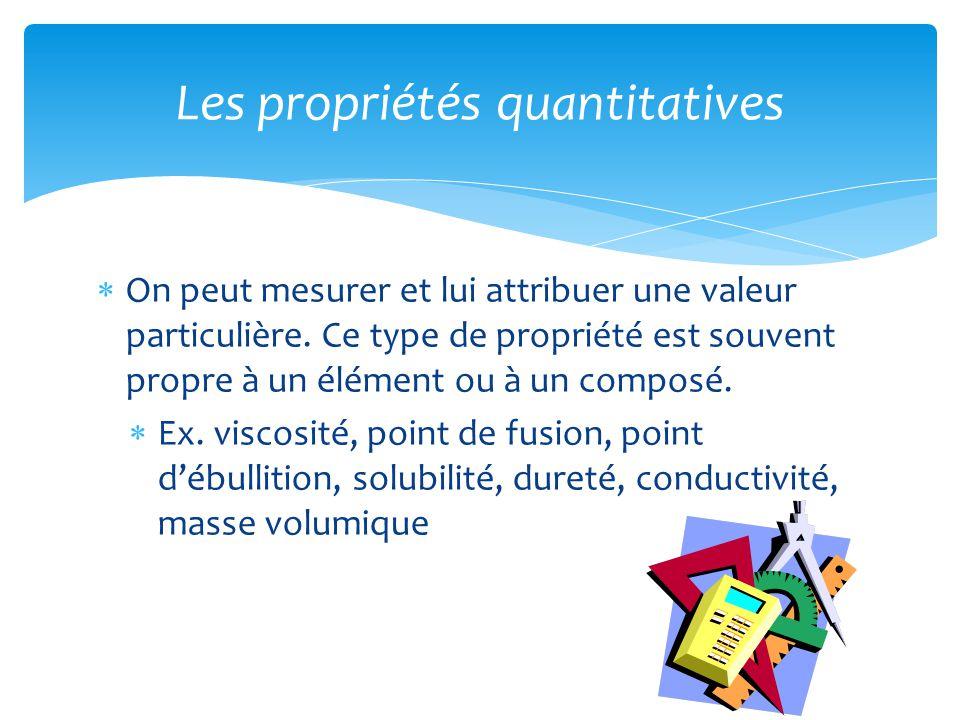  On peut mesurer et lui attribuer une valeur particulière. Ce type de propriété est souvent propre à un élément ou à un composé.  Ex. viscosité, poi