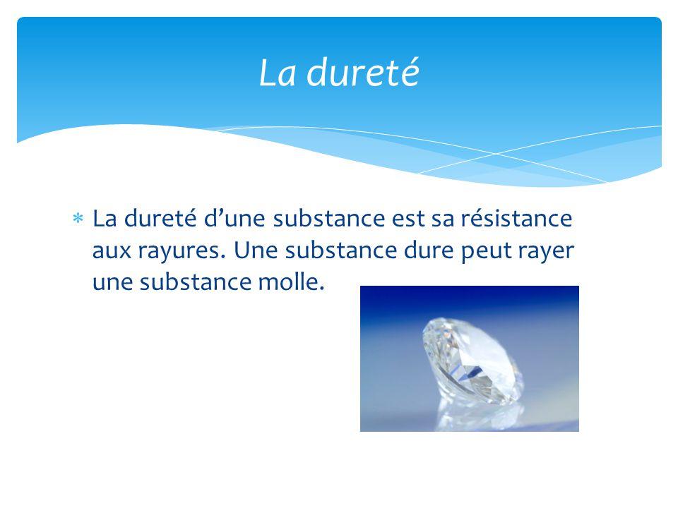  La dureté d'une substance est sa résistance aux rayures. Une substance dure peut rayer une substance molle. La dureté