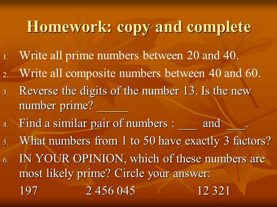 Homework: copy and complete 1. 1. Write all prime numbers between 20 and 40. 2. 2. Write all composite numbers between 40 and 60. 3. Reverse the digit