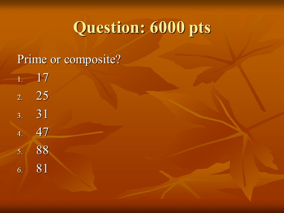 Question: 6000 pts Prime or composite? 1. 17 2. 25 3. 31 4. 47 5. 88 6. 81