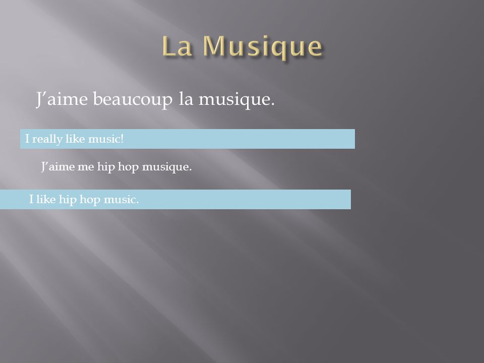 J'aime beaucoup la musique. I really like music! J'aime me hip hop musique. I like hip hop music.