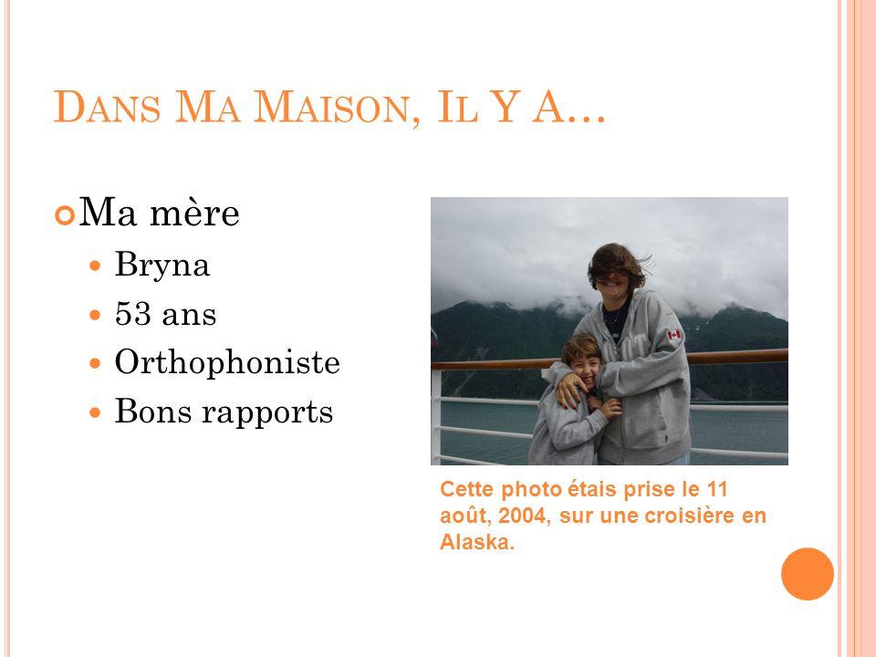 D ANS M A M AISON, I L Y A… Ma mère Bryna 53 ans Orthophoniste Bons rapports Cette photo étais prise le 11 août, 2004, sur une croisière en Alaska.