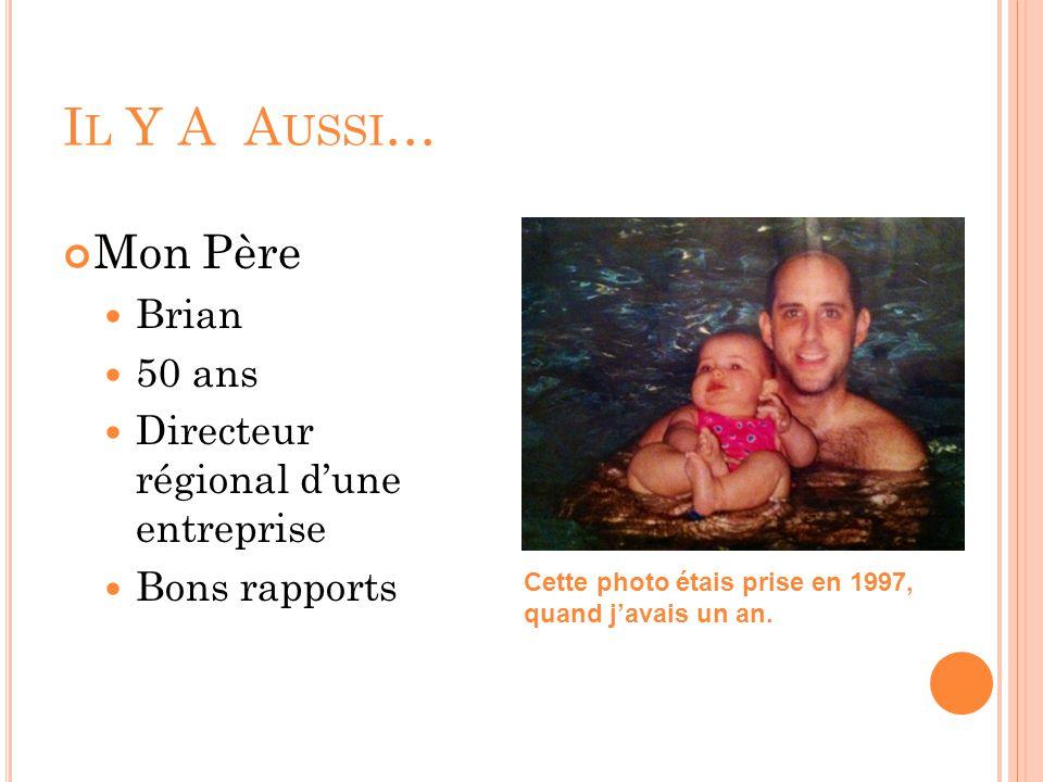 I L Y A A USSI … Mon Père Brian 50 ans Directeur régional d'une entreprise Bons rapports Cette photo étais prise en 1997, quand j'avais un an.