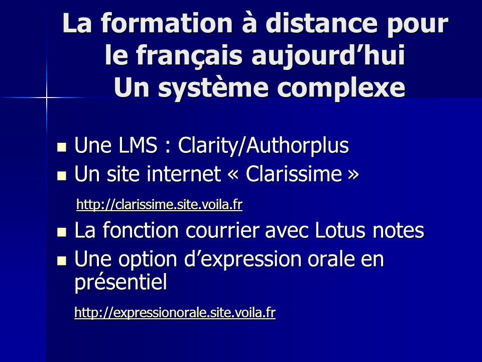 La formation à distance pour le français aujourd'hui Un système complexe Une LMS : Clarity/Authorplus Une LMS : Clarity/Authorplus Un site internet « Clarissime » Un site internet « Clarissime » http://clarissime.site.voila.fr http://clarissime.site.voila.fr http://clarissime.site.voila.fr La fonction courrier avec Lotus notes La fonction courrier avec Lotus notes Une option d'expression orale en présentiel Une option d'expression orale en présentiel http://expressionorale.site.voila.fr