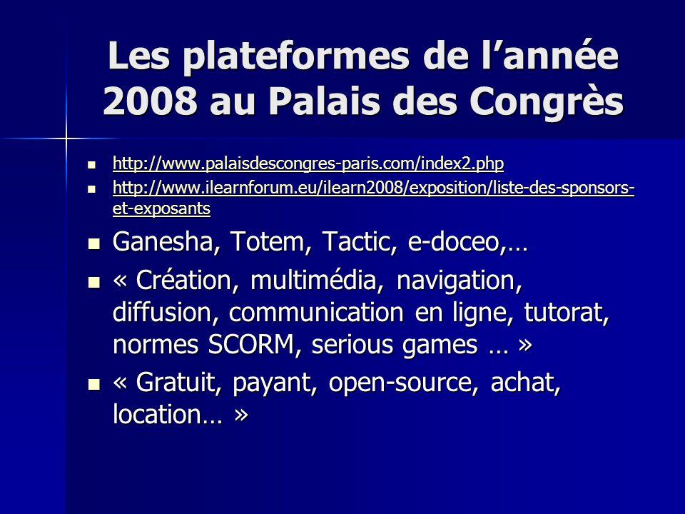 Les plateformes de l'année 2008 au Palais des Congrès http://www.palaisdescongres-paris.com/index2.php http://www.palaisdescongres-paris.com/index2.php http://www.palaisdescongres-paris.com/index2.php http://www.ilearnforum.eu/ilearn2008/exposition/liste-des-sponsors- et-exposants http://www.ilearnforum.eu/ilearn2008/exposition/liste-des-sponsors- et-exposants http://www.ilearnforum.eu/ilearn2008/exposition/liste-des-sponsors- et-exposants http://www.ilearnforum.eu/ilearn2008/exposition/liste-des-sponsors- et-exposants Ganesha, Totem, Tactic, e-doceo,… Ganesha, Totem, Tactic, e-doceo,… « Création, multimédia, navigation, diffusion, communication en ligne, tutorat, normes SCORM, serious games … » « Création, multimédia, navigation, diffusion, communication en ligne, tutorat, normes SCORM, serious games … » « Gratuit, payant, open-source, achat, location… » « Gratuit, payant, open-source, achat, location… »