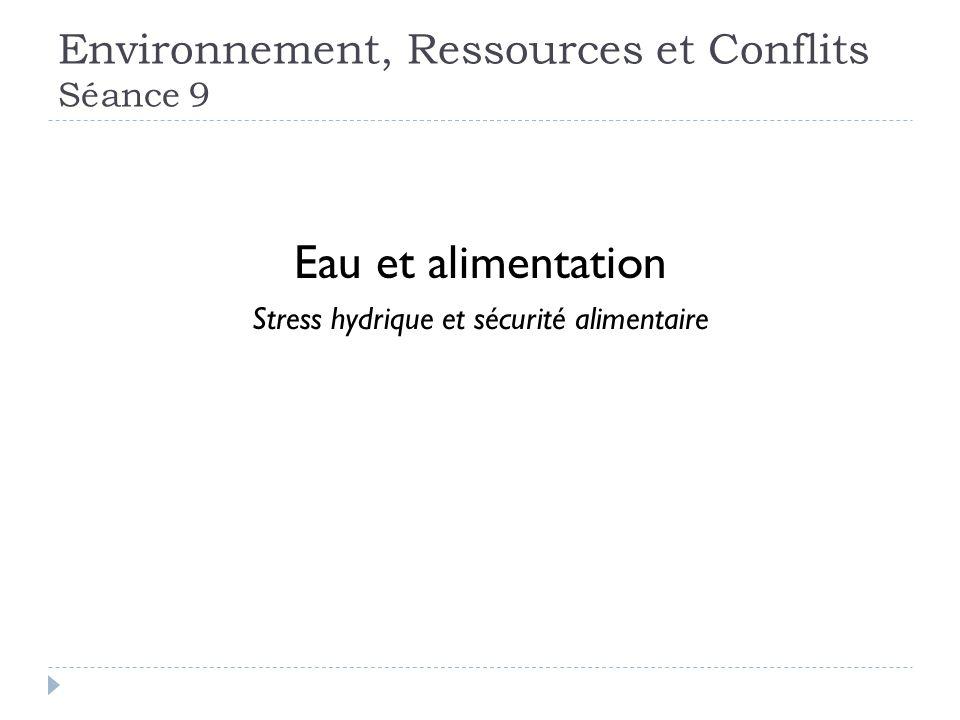 Environnement, Ressources et Conflits Séance 9 Eau et alimentation Stress hydrique et sécurité alimentaire