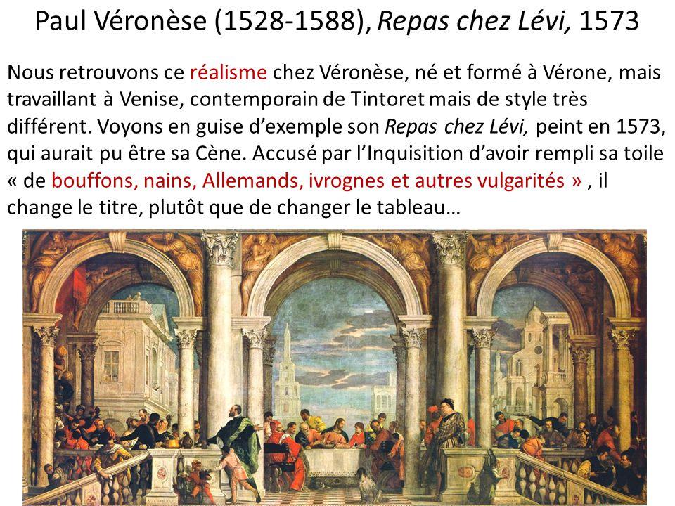 Paul Véronèse (1528-1588), Repas chez Lévi, 1573 Nous retrouvons ce réalisme chez Véronèse, né et formé à Vérone, mais travaillant à Venise, contempor