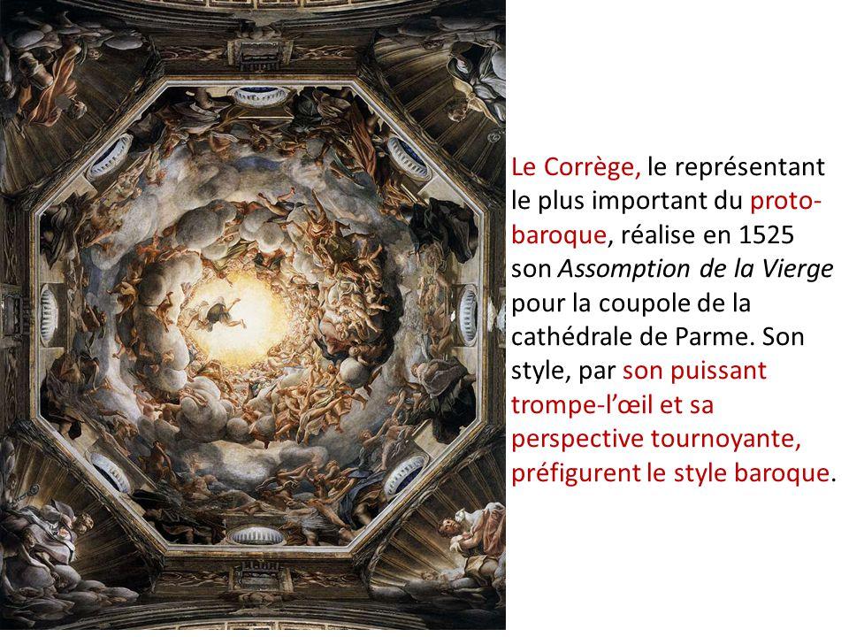 Le Corrège, le représentant le plus important du proto- baroque, réalise en 1525 son Assomption de la Vierge pour la coupole de la cathédrale de Parme