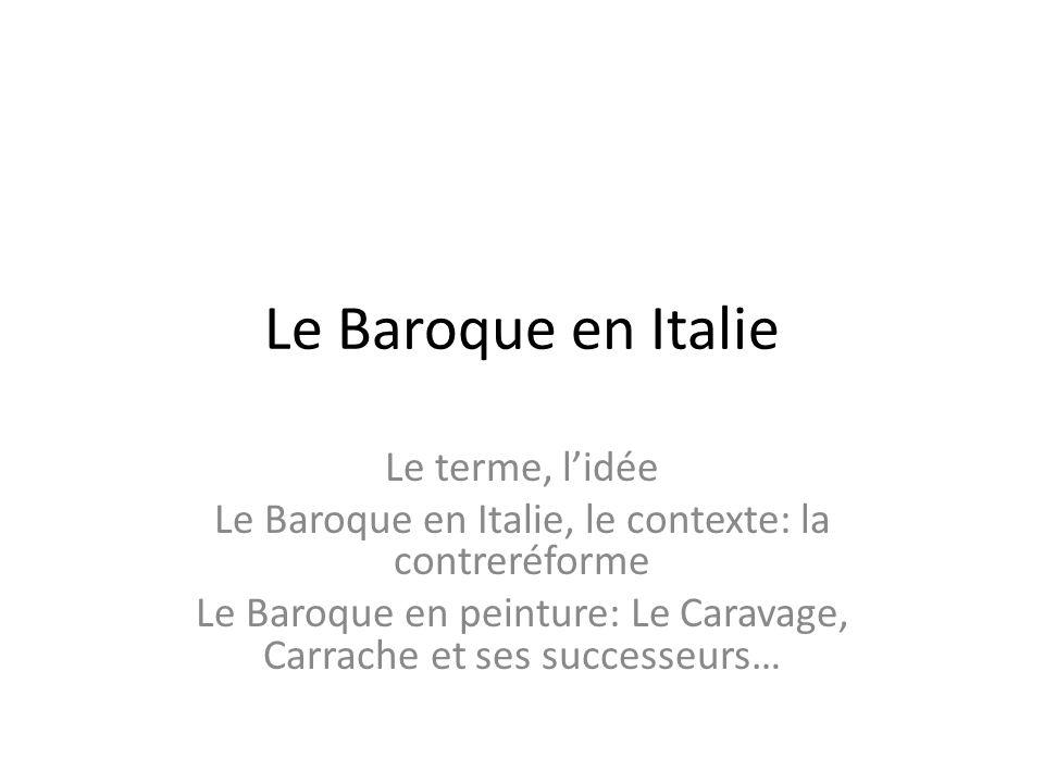 Le Baroque en Italie Le terme, l'idée Le Baroque en Italie, le contexte: la contreréforme Le Baroque en peinture: Le Caravage, Carrache et ses success