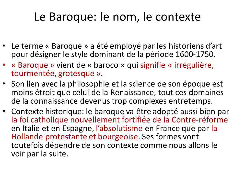 Le Baroque: le nom, le contexte Le terme « Baroque » a été employé par les historiens d'art pour désigner le style dominant de la période 1600-1750. «