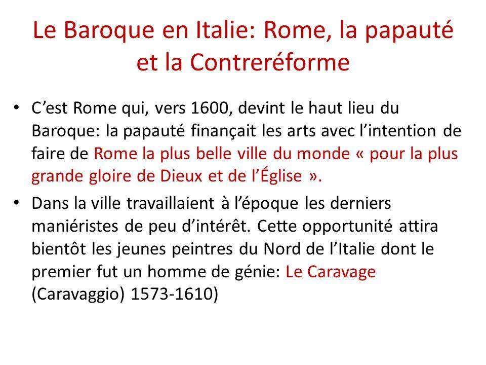 Le Baroque en Italie: Rome, la papauté et la Contreréforme C'est Rome qui, vers 1600, devint le haut lieu du Baroque: la papauté finançait les arts av