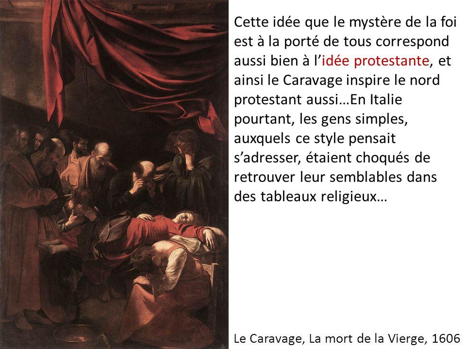 Cette idée que le mystère de la foi est à la porté de tous correspond aussi bien à l'idée protestante, et ainsi le Caravage inspire le nord protestant
