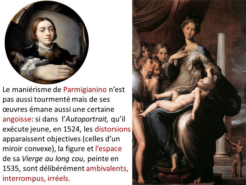 Le maniérisme de Parmigianino n'est pas aussi tourmenté mais de ses œuvres émane aussi une certaine angoisse: si dans l'Autoportrait, qu'il exécute je