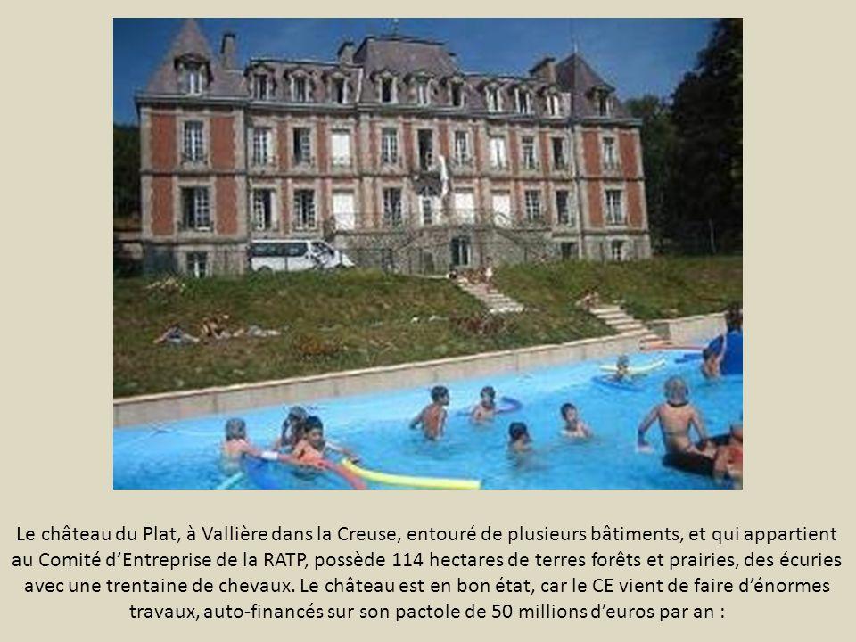 Le château du Plat, à Vallière dans la Creuse, entouré de plusieurs bâtiments, et qui appartient au Comité d'Entreprise de la RATP, possède 114 hectares de terres forêts et prairies, des écuries avec une trentaine de chevaux.