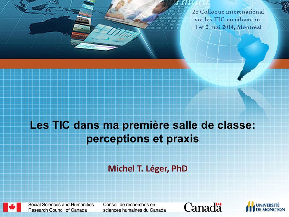 2e Colloque interenational sur les TIC en éducation 1 et 2 mai 2014, Montréal Les TIC dans ma première salle de classe: perceptions et praxis Michel T.