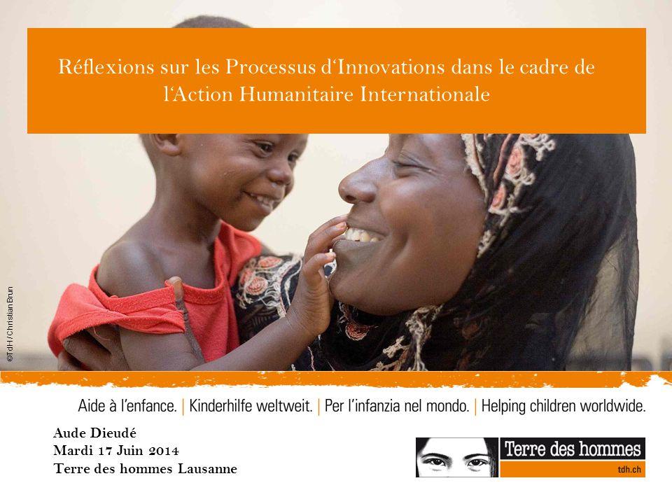 ©TdH / Christian Brun Réflexions sur les Processus d'Innovations dans le cadre de l'Action Humanitaire Internationale Aude Dieudé Mardi 17 Juin 2014 Terre des hommes Lausanne