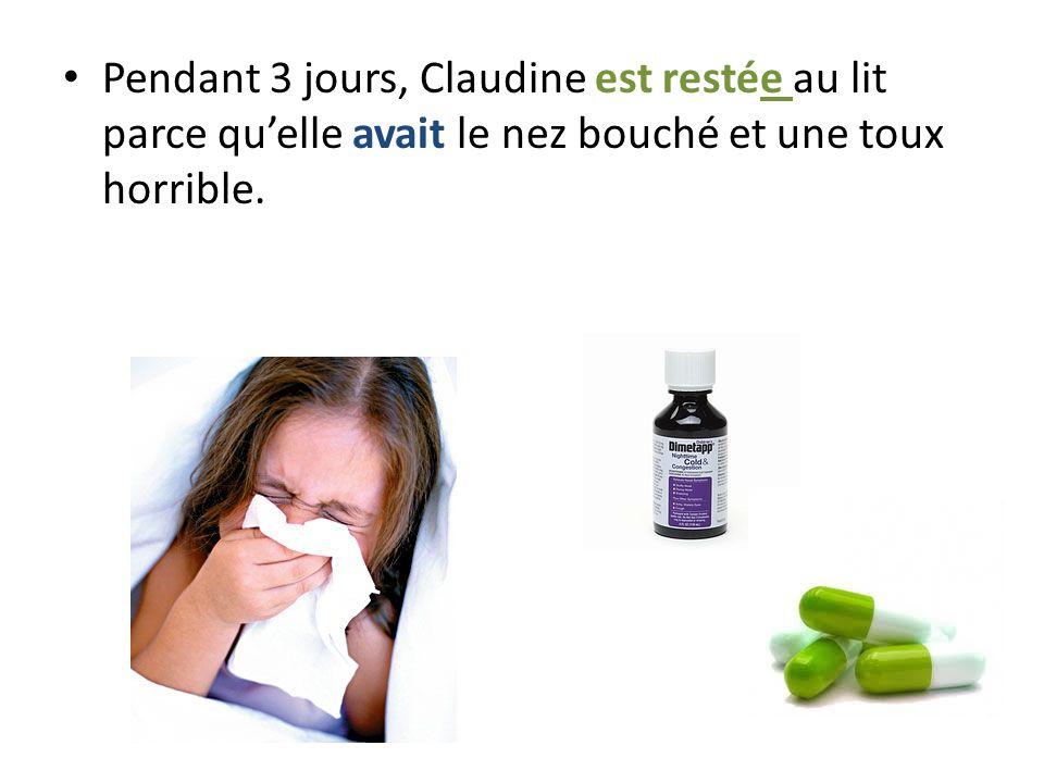 Pendant 3 jours, Claudine est restée au lit parce qu'elle avait le nez bouché et une toux horrible.