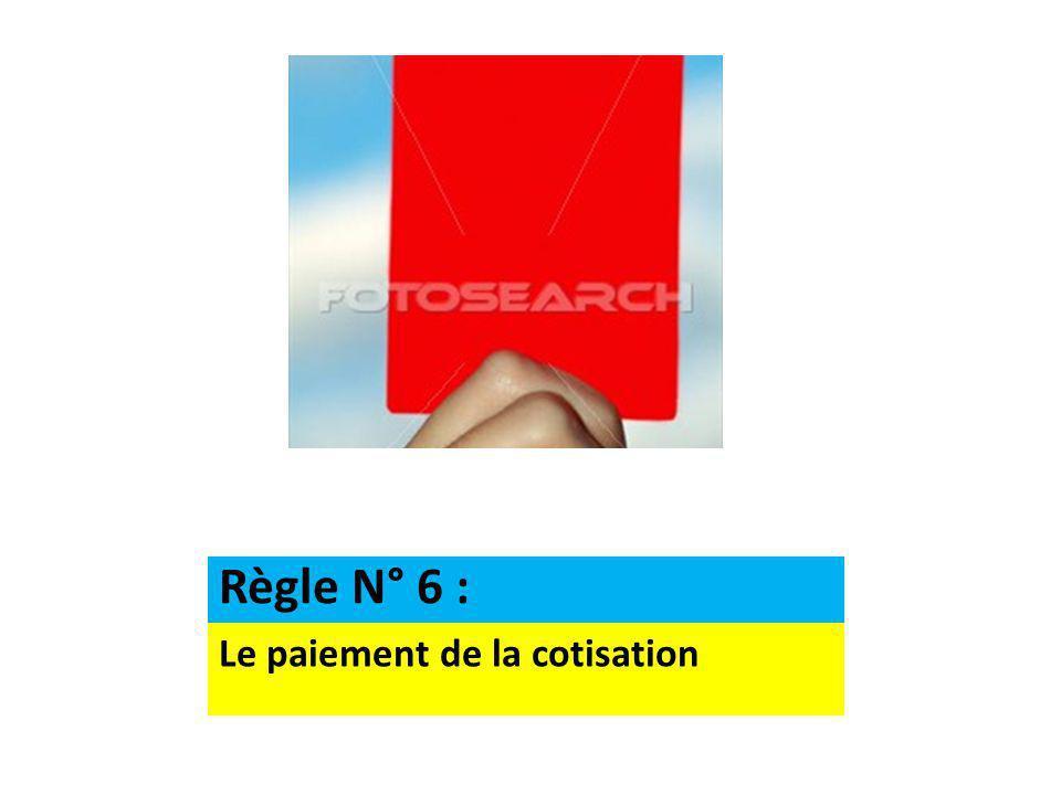 Le paiement de la cotisation Règle N° 6 :