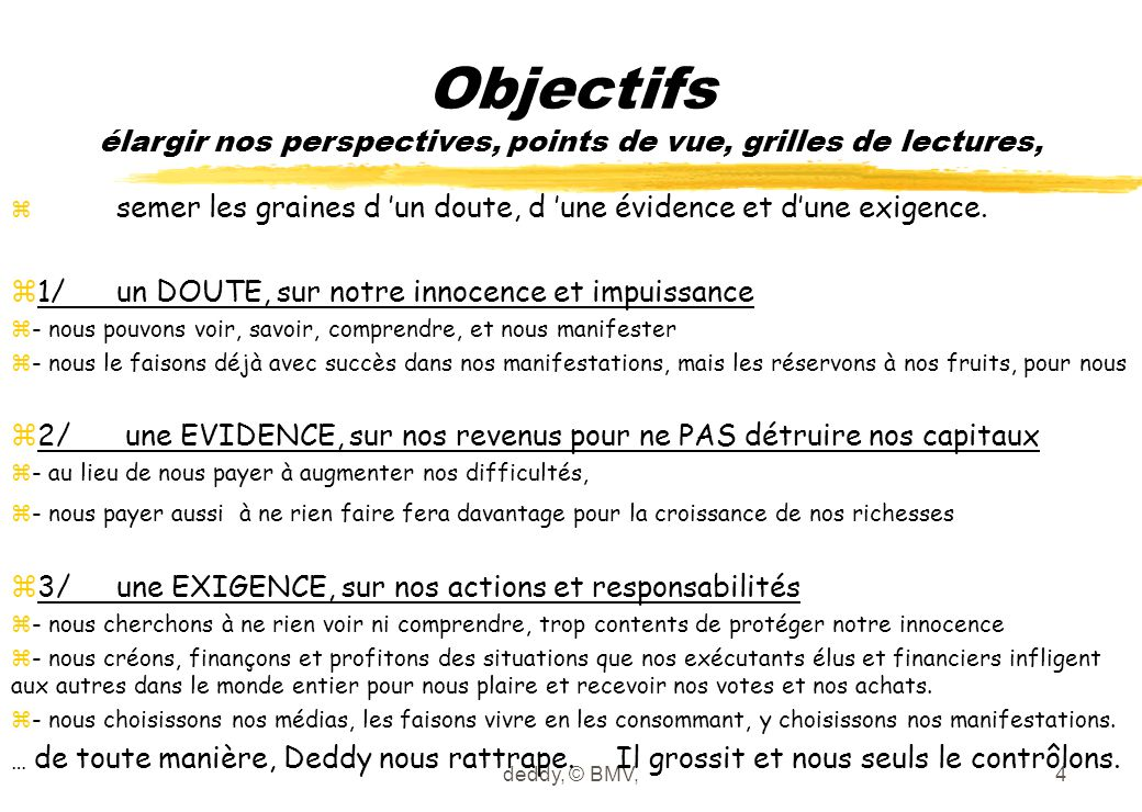 deddy, © BMV,25 emplois le « quatre quarts » de la population française z1/4en travail productif = 17 M (après 6 M de cachettes déduites) ydont la minorité en CDI (11 M précaires: en CDD, temporaires, self-employed) z1/4en cachette forcée (anti-chômage = anti-richesses) = 15 M y+ 2 M exigés au foyer, sinon ils perdent leurs allocations et subventions, y+ 1 M exigés au chômage, sinon ils ne méritent plus leurs aides, actuelles & suivantes y+ 2 M en emplois créés par valeur détruite, sureffectifs publics et privés,80 % en CDI y+ 2 M en emplois créés par prévention évitée, assurances, santé, sécurité civile… y+ 2 M en emplois créés par prévention détruite, «créer des dépendances crée des emplois d'aides aux dépendants », le secteur social, dont la majorité (60 %) en CDI y+ 2 M en formation cachette (redoublants, formations impasses, …) y+ 3 M retraite anticipée (55 à 70 ans), 100 % en revenu protégé (mieux que CDI), y+ 1 M en maladie opportuniste (absentéisme 4 % de la population active) z1/4en travail non monétarisé = 13 M z= 4 M au foyer + 5 M en formation + 4 M au chômage z1/4inaptes = 15 M = 11 M moins 15 ans + 4 M plus 70 ans + malades