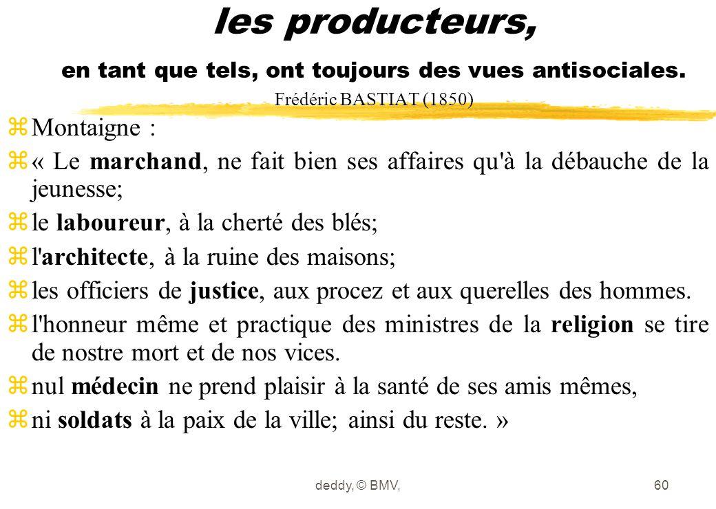 deddy, © BMV,60 les producteurs, en tant que tels, ont toujours des vues antisociales. Frédéric BASTIAT (1850) zMontaigne : z« Le marchand, ne fait bi
