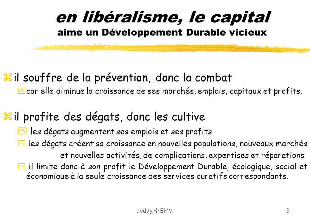 deddy, © BMV,9 en libéralisme, le capital aime un Développement Durable vicieux z il souffre de la prévention, donc la combat y car elle diminue la cr