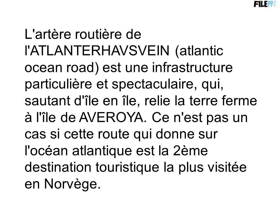 L artère routière de l ATLANTERHAVSVEIN (atlantic ocean road) est une infrastructure particulière et spectaculaire, qui, sautant d île en île, relie la terre ferme à l île de AVEROYA.