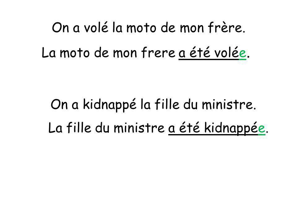 On a volé la moto de mon frère. La moto de mon frere a été volée. On a kidnappé la fille du ministre. La fille du ministre a été kidnappée.