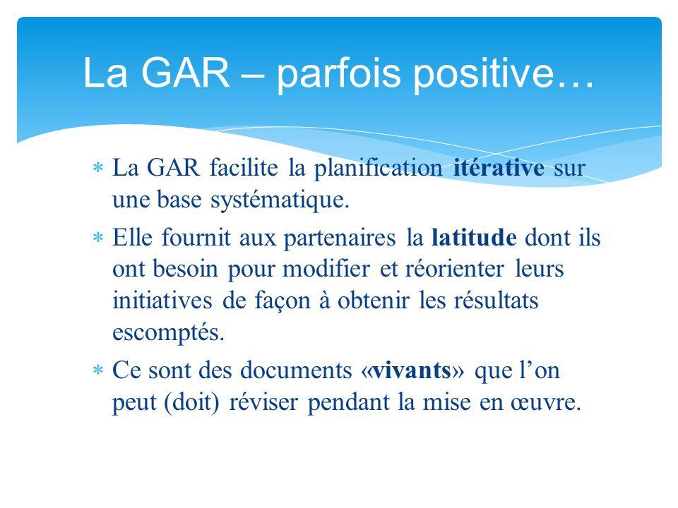  La GAR facilite la planification itérative sur une base systématique.  Elle fournit aux partenaires la latitude dont ils ont besoin pour modifier e