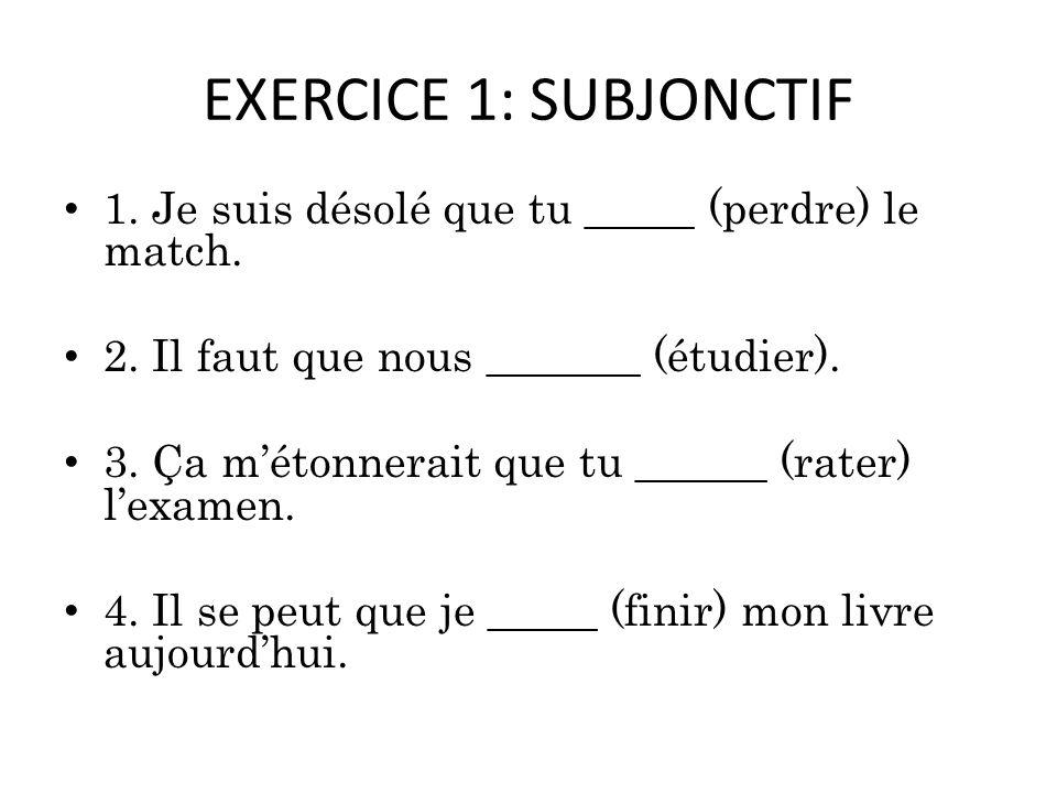 EXERCICE 1: SUBJONCTIF 1.Je suis désolé que tu _____ (perdre) le match.