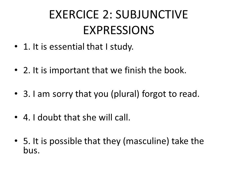 EXERCICE 2: SUBJUNCTIVE EXPRESSIONS 1. It is essential that I study. 2. It is important that we finish the book. 3. I am sorry that you (plural) forgo