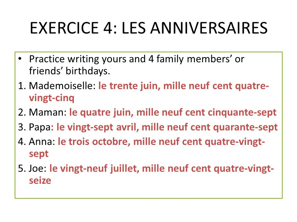 EXERCICE 4: LES ANNIVERSAIRES Practice writing yours and 4 family members' or friends' birthdays. 1. Mademoiselle: le trente juin, mille neuf cent qua