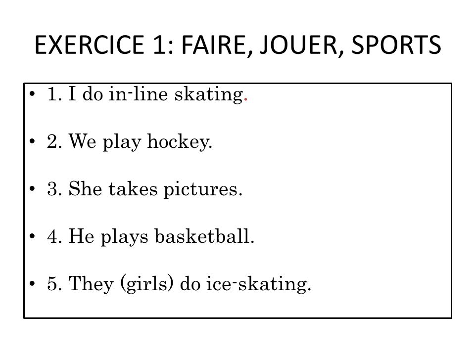 EXERCICE 1: FAIRE, JOUER, SPORTS 1. I do in-line skating. 2. We play hockey. 3. She takes pictures. 4. He plays basketball. 5. They (girls) do ice-ska