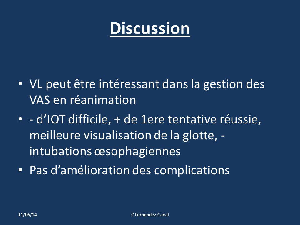 Discussion VL peut être intéressant dans la gestion des VAS en réanimation - d'IOT difficile, + de 1ere tentative réussie, meilleure visualisation de la glotte, - intubations œsophagiennes Pas d'amélioration des complications 11/06/14C Fernandez-Canal