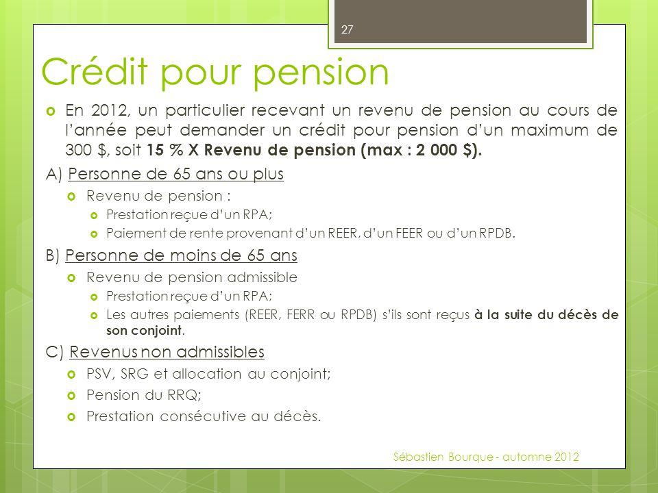 Crédit pour pension  En 2012, un particulier recevant un revenu de pension au cours de l'année peut demander un crédit pour pension d'un maximum de 300 $, soit 15 % X Revenu de pension (max : 2 000 $).