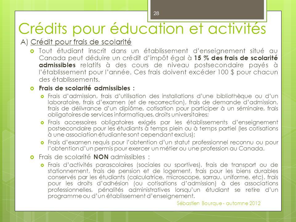 Crédits pour éducation et activités A) Crédit pour frais de scolarité  Tout étudiant inscrit dans un établissement d'enseignement situé au Canada peut déduire un crédit d'impôt égal à 15 % des frais de scolarité admissibles relatifs à des cours de niveau postsecondaire payés à l'établissement pour l'année.