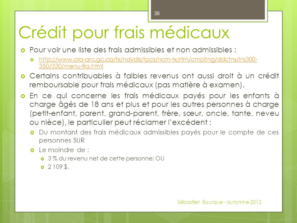 Crédit pour frais médicaux  Pour voir une liste des frais admissibles et non admissibles :  http://www.cra-arc.gc.ca/tx/ndvdls/tpcs/ncm-tx/rtrn/cmpltng/ddctns/lns300- 350/330/menu-fra.html http://www.cra-arc.gc.ca/tx/ndvdls/tpcs/ncm-tx/rtrn/cmpltng/ddctns/lns300- 350/330/menu-fra.html  Certains contribuables à faibles revenus ont aussi droit à un crédit remboursable pour frais médicaux (pas matière à examen).