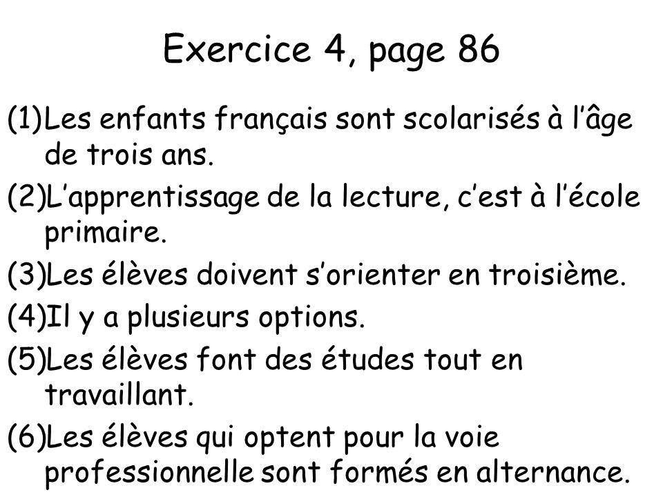Exercice 4, page 86 (1)Les enfants français sont scolarisés à l'âge de trois ans. (2)L'apprentissage de la lecture, c'est à l'école primaire. (3)Les é