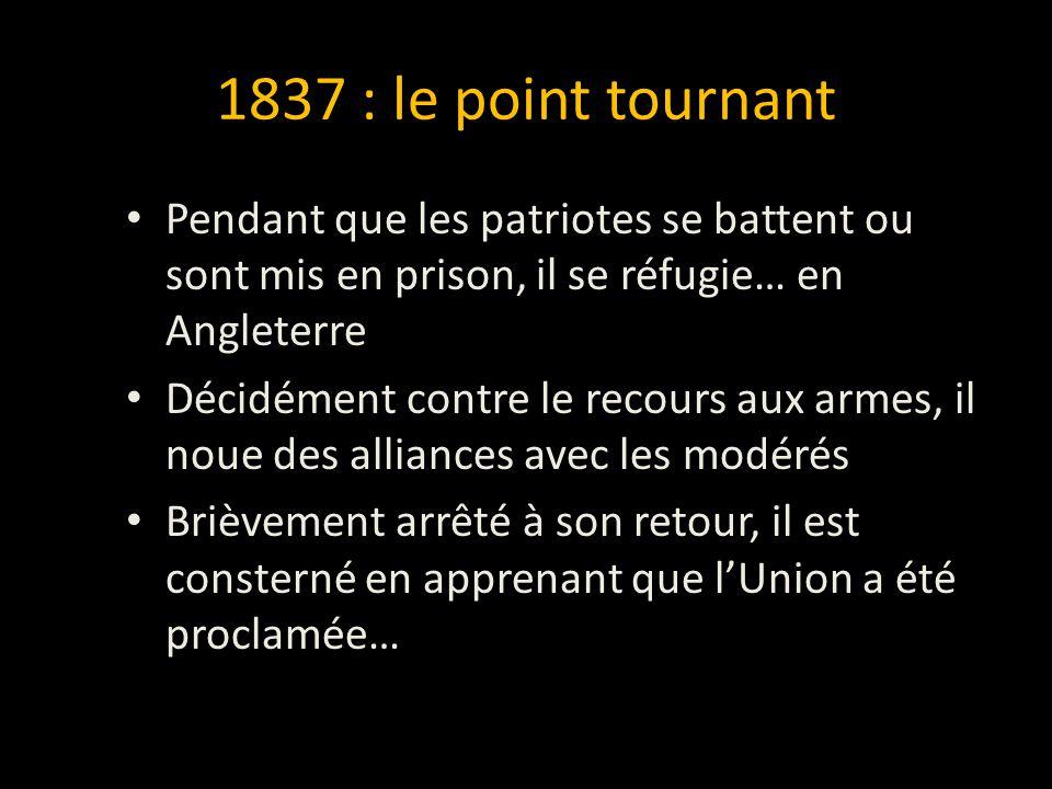 1837 : le point tournant Pendant que les patriotes se battent ou sont mis en prison, il se réfugie… en Angleterre Décidément contre le recours aux armes, il noue des alliances avec les modérés Brièvement arrêté à son retour, il est consterné en apprenant que l'Union a été proclamée…