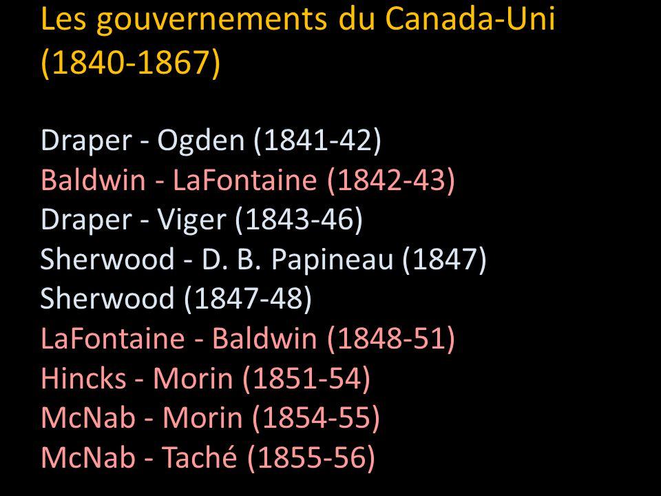 Les gouvernements du Canada-Uni (1840-1867) Draper - Ogden (1841-42) Baldwin - LaFontaine (1842-43) Draper - Viger (1843-46) Sherwood - D.