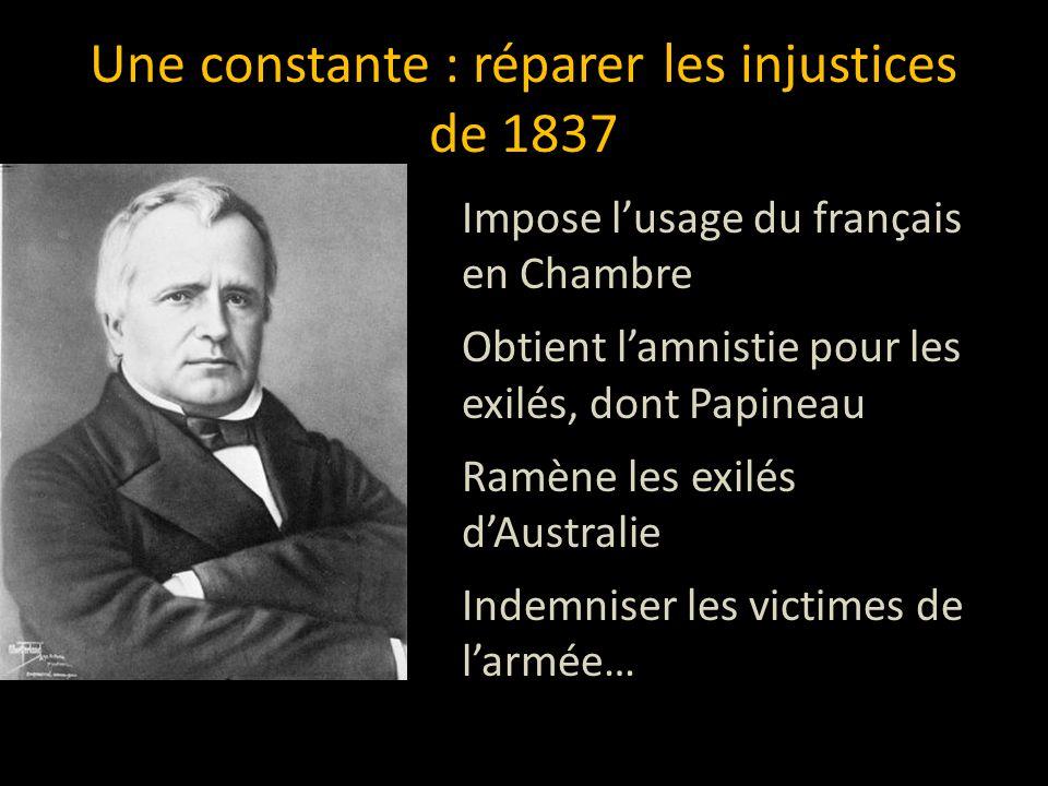 Une constante : réparer les injustices de 1837 Impose l'usage du français en Chambre Obtient l'amnistie pour les exilés, dont Papineau Ramène les exilés d'Australie Indemniser les victimes de l'armée…