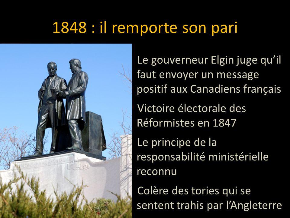 1848 : il remporte son pari Le gouverneur Elgin juge qu'il faut envoyer un message positif aux Canadiens français Victoire électorale des Réformistes en 1847 Le principe de la responsabilité ministérielle reconnu Colère des tories qui se sentent trahis par l'Angleterre