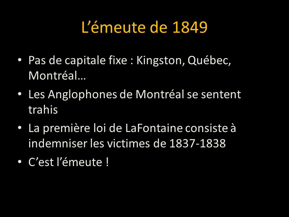 L'émeute de 1849 Pas de capitale fixe : Kingston, Québec, Montréal… Les Anglophones de Montréal se sentent trahis La première loi de LaFontaine consiste à indemniser les victimes de 1837-1838 C'est l'émeute !
