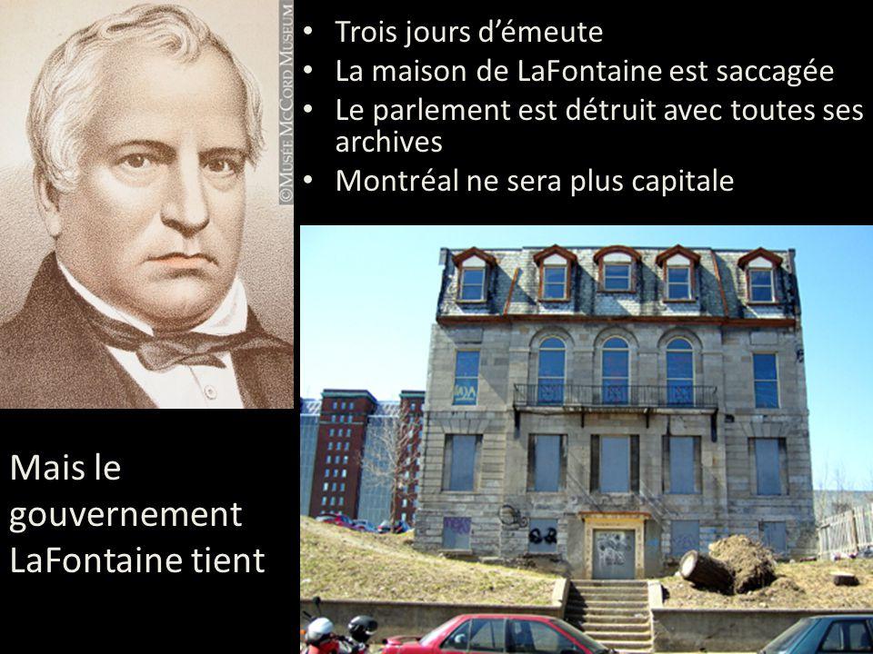 Trois jours d'émeute La maison de LaFontaine est saccagée Le parlement est détruit avec toutes ses archives Montréal ne sera plus capitale Mais le gouvernement LaFontaine tient
