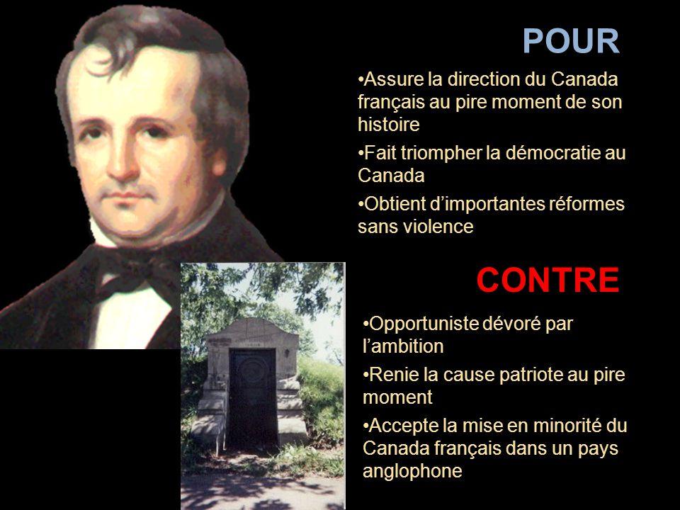 Assure la direction du Canada français au pire moment de son histoire Fait triompher la démocratie au Canada Obtient d'importantes réformes sans violence POUR Opportuniste dévoré par l'ambition Renie la cause patriote au pire moment Accepte la mise en minorité du Canada français dans un pays anglophone CONTRE