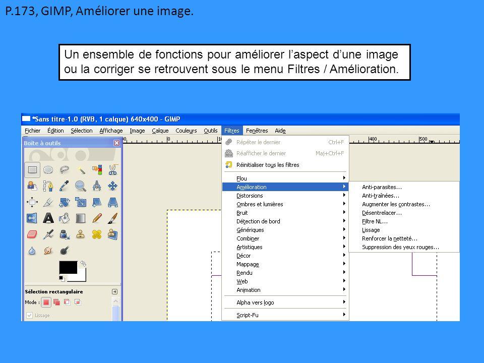 P.173, GIMP, Améliorer une image. Un ensemble de fonctions pour améliorer l'aspect d'une image ou la corriger se retrouvent sous le menu Filtres / Amé