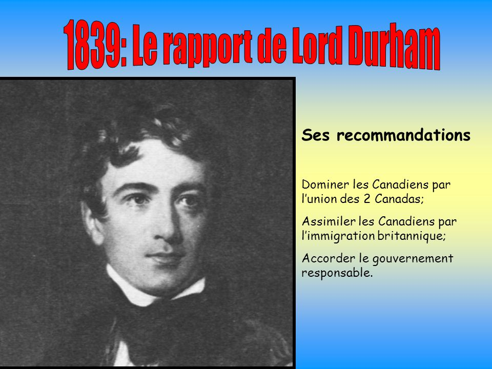 Ses recommandations Dominer les Canadiens par l'union des 2 Canadas; Assimiler les Canadiens par l'immigration britannique; Accorder le gouvernement responsable.