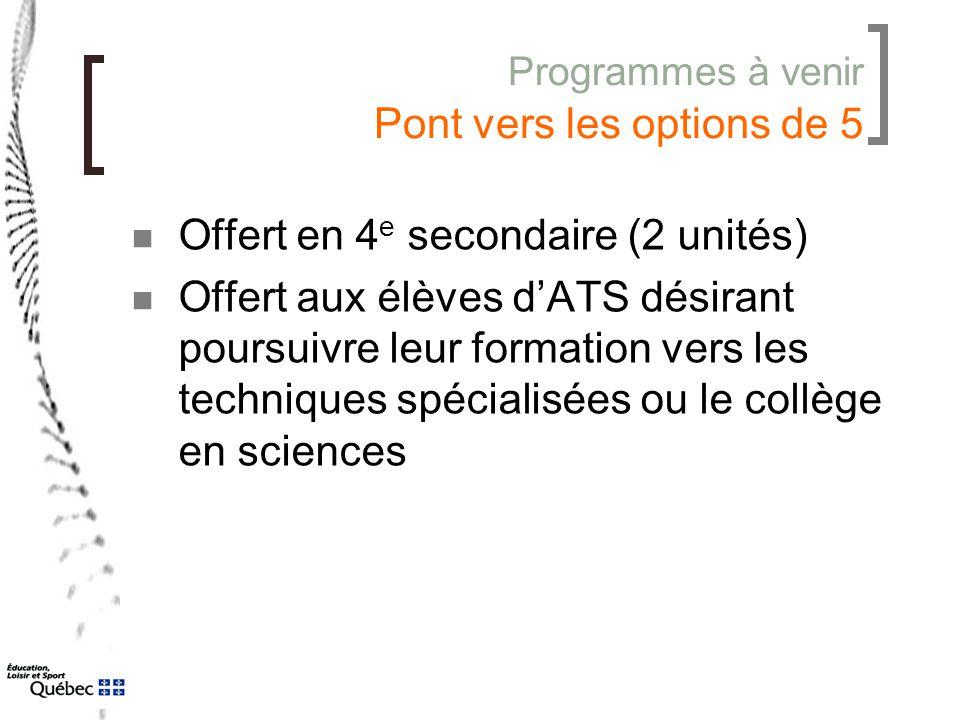 Programmes à venir Pont vers les options de 5 Offert en 4 e secondaire (2 unités) Offert aux élèves d'ATS désirant poursuivre leur formation vers les