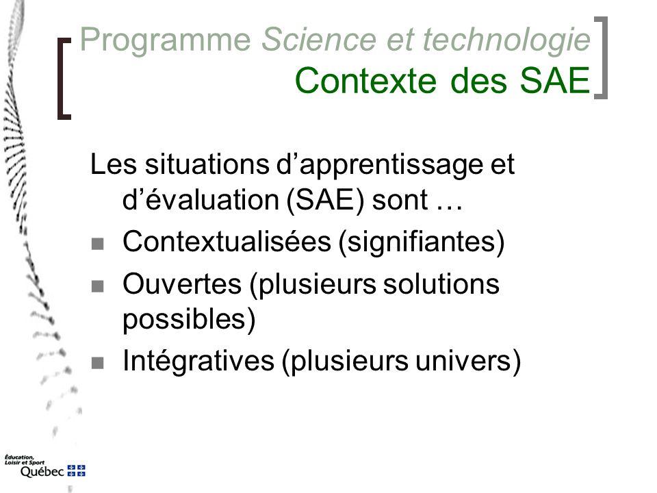 Programme Science et technologie Contexte des SAE Les situations d'apprentissage et d'évaluation (SAE) sont … Contextualisées (signifiantes) Ouvertes